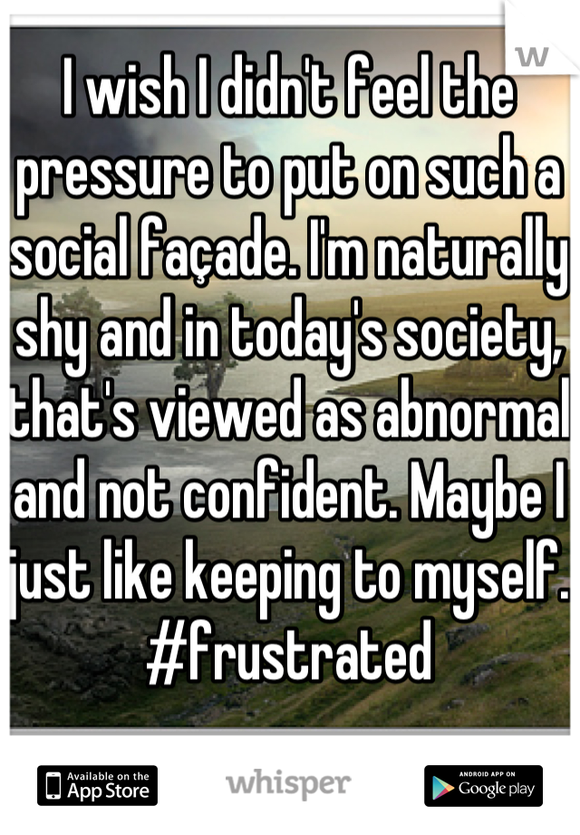 I wish I didn't feel the pressure to put on such a social façade. I'm naturally shy and in today's society, that's viewed as abnormal and not confident. Maybe I just like keeping to myself. #frustrated