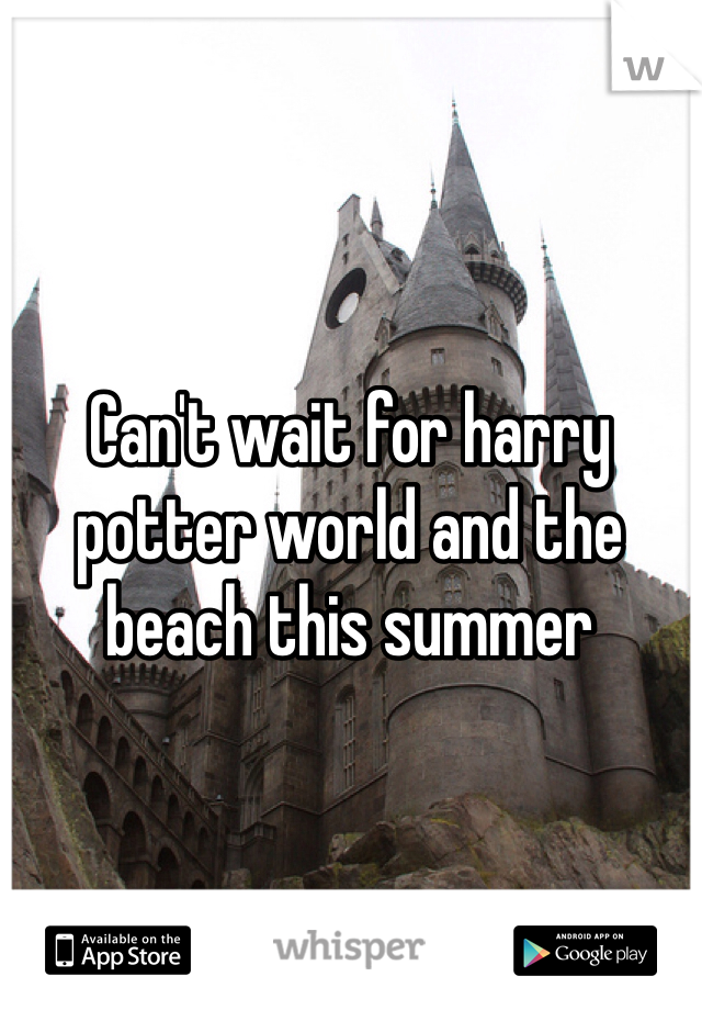 Can't wait for harry potter world and the beach this summer