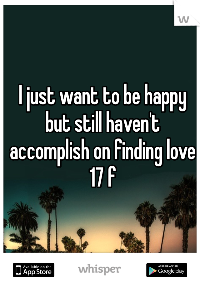 I just want to be happy but still haven't accomplish on finding love 17 f