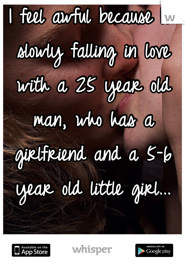 I feel awful because I'm slowly falling in love with a 25 year old man, who has a girlfriend and a 5-6 year old little girl...