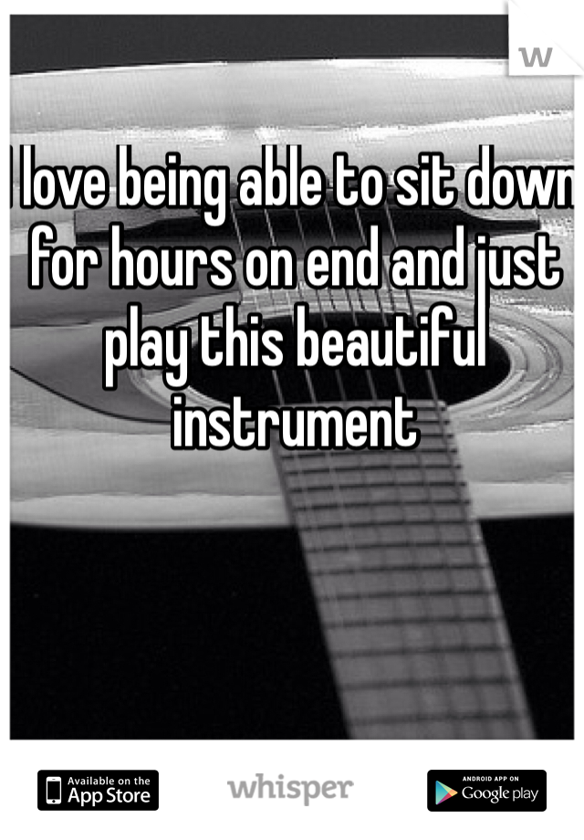 I love being able to sit down for hours on end and just play this beautiful instrument