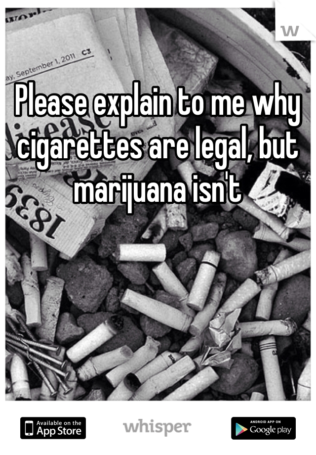 Please explain to me why cigarettes are legal, but marijuana isn't