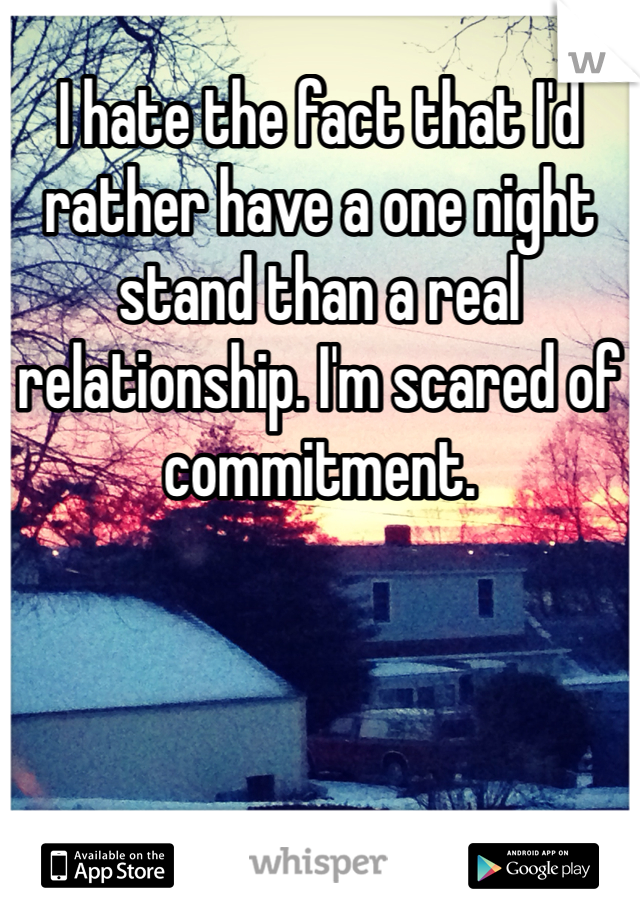 I hate the fact that I'd rather have a one night stand than a real relationship. I'm scared of commitment.