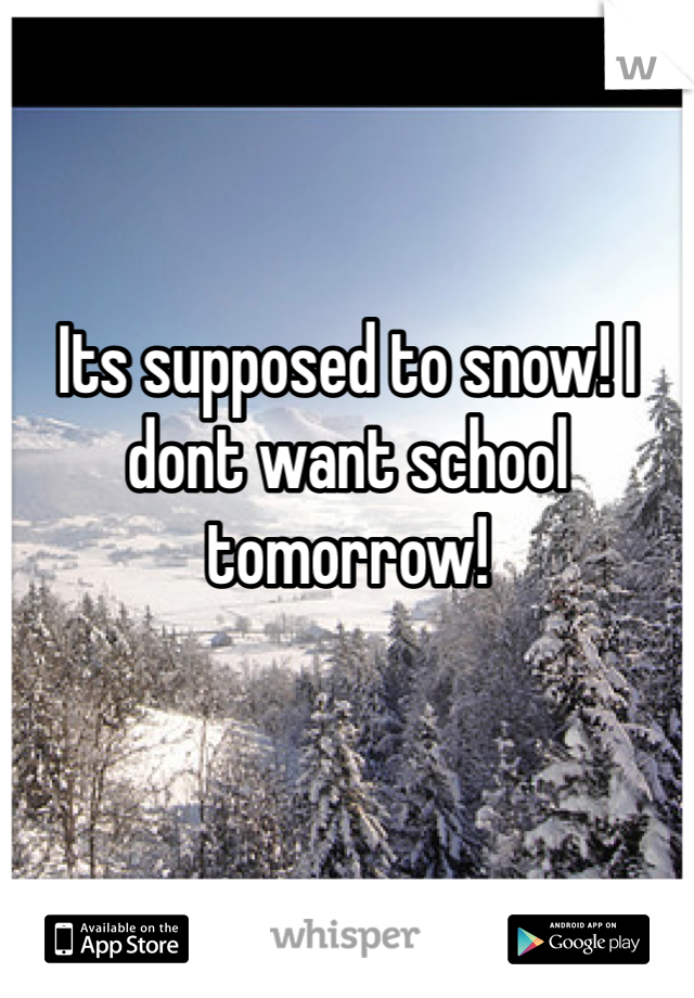 Its supposed to snow! I dont want school tomorrow!