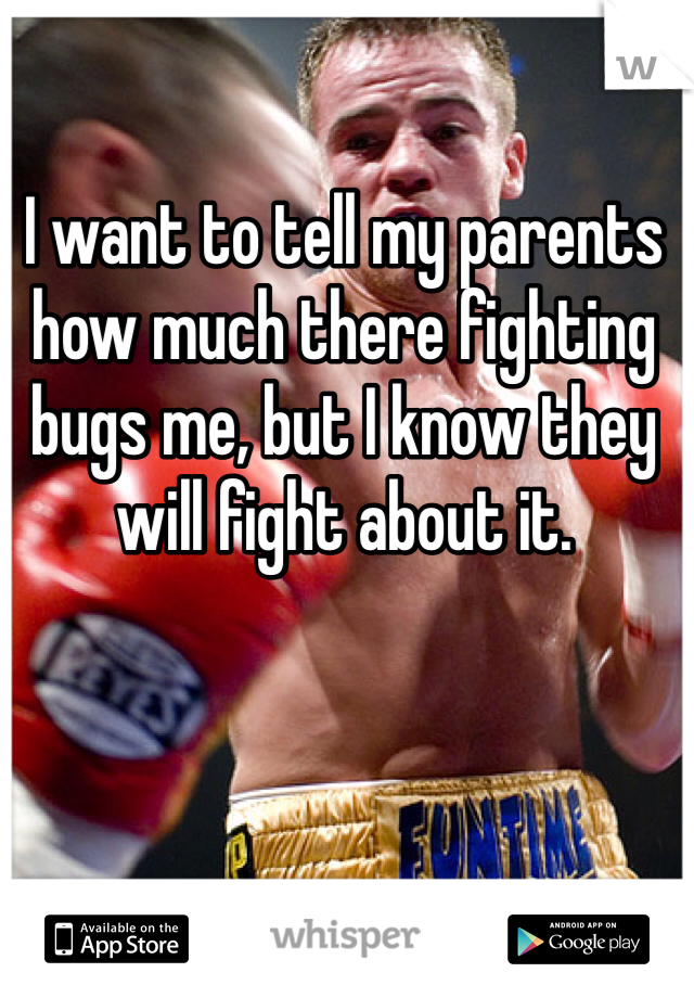 I want to tell my parents how much there fighting bugs me, but I know they will fight about it.