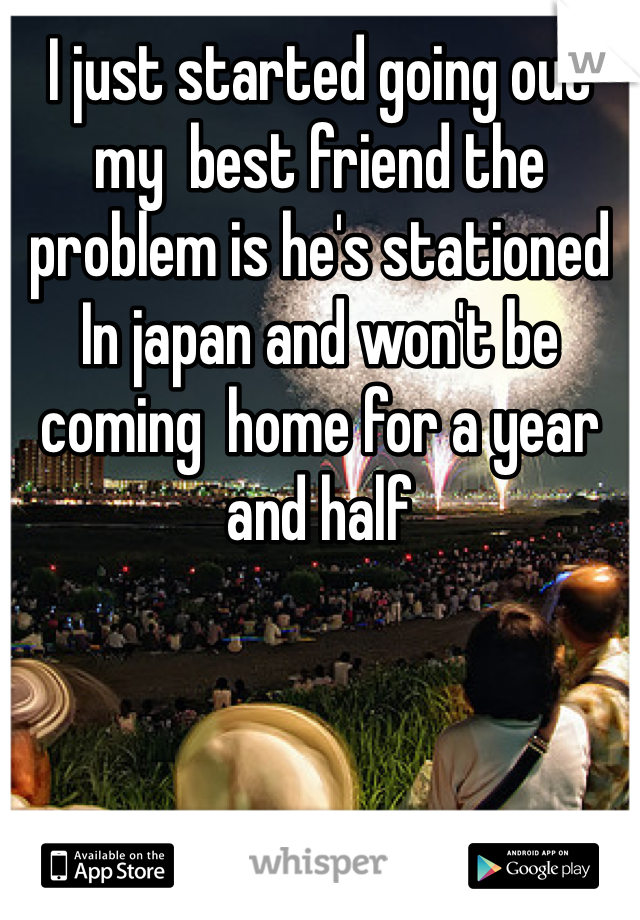 I just started going out  my  best friend the problem is he's stationed In japan and won't be coming  home for a year and half