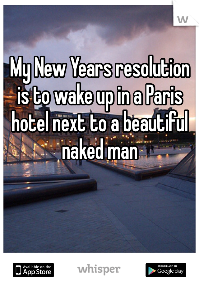 My New Years resolution is to wake up in a Paris hotel next to a beautiful naked man