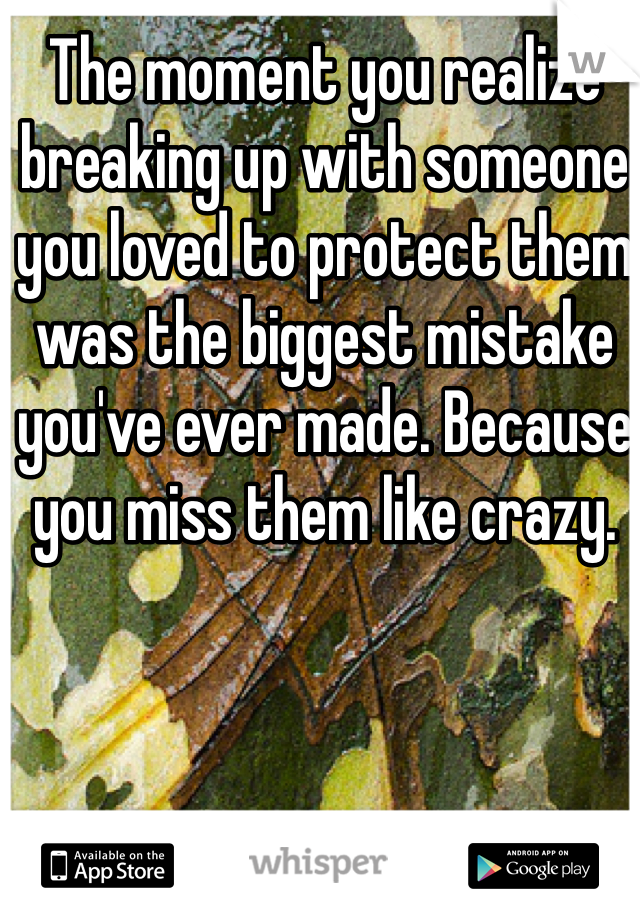 The moment you realize breaking up with someone you loved to protect them was the biggest mistake you've ever made. Because you miss them like crazy.