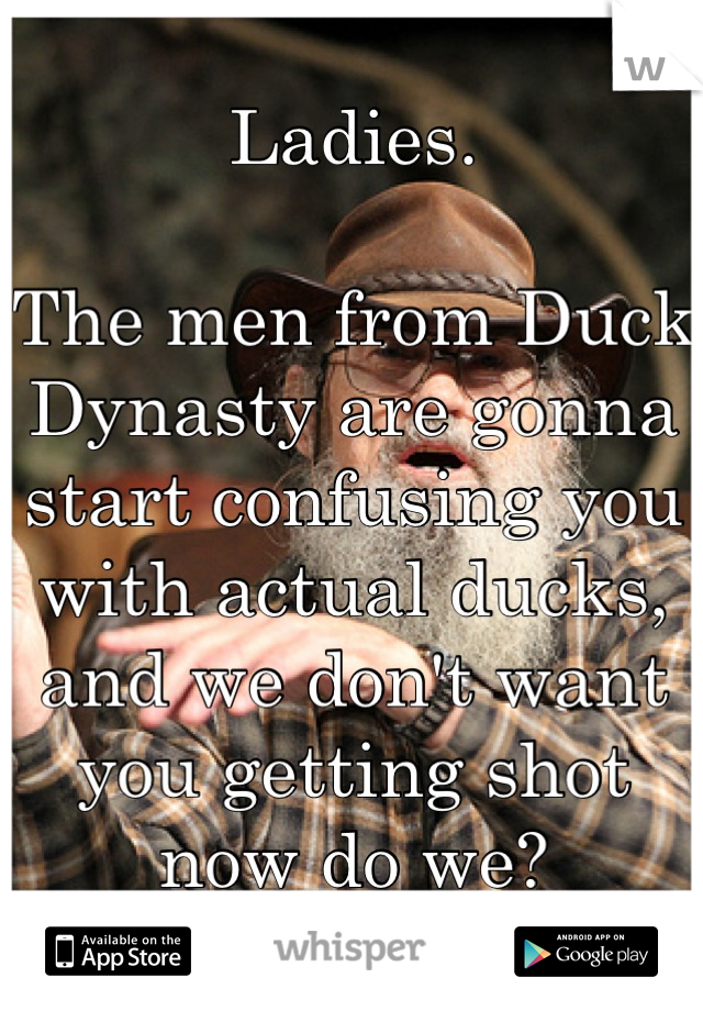 Ladies.   The men from Duck Dynasty are gonna start confusing you with actual ducks, and we don't want you getting shot now do we?