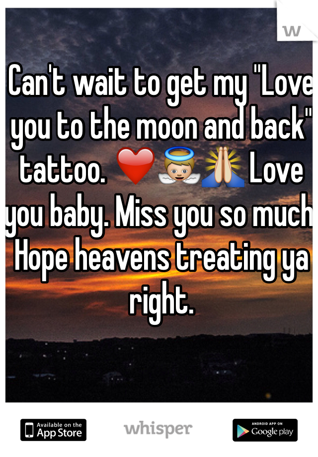 "Can't wait to get my ""Love you to the moon and back"" tattoo. ❤️👼🙏 Love you baby. Miss you so much. Hope heavens treating ya right."