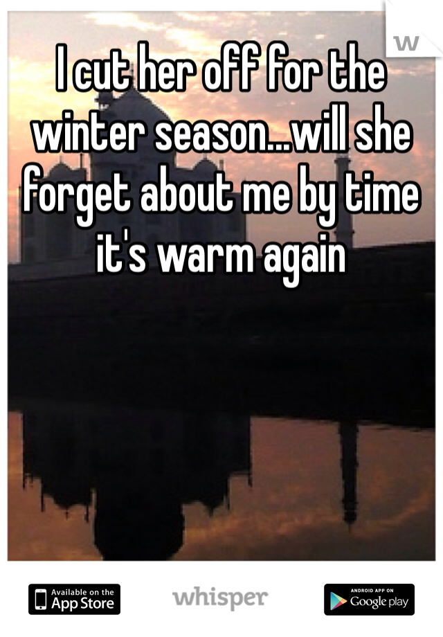 I cut her off for the winter season...will she forget about me by time it's warm again
