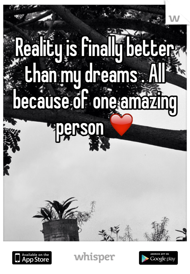 Reality is finally better than my dreams . All because of one amazing person ❤️