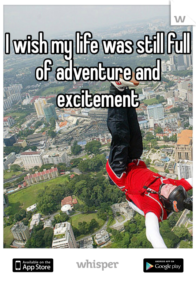 I wish my life was still full of adventure and excitement