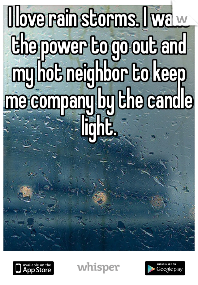 I love rain storms. I want the power to go out and my hot neighbor to keep me company by the candle light.