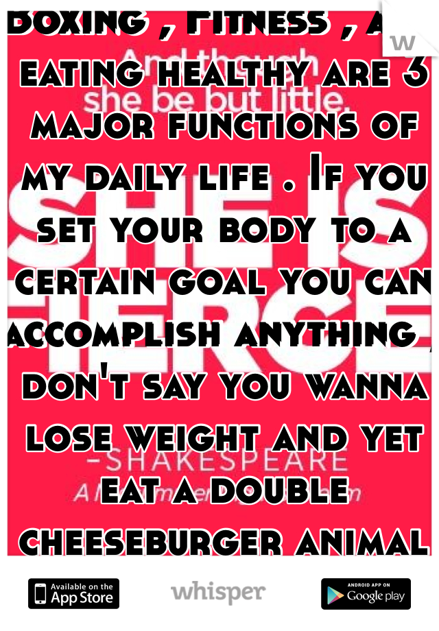 Boxing , Fitness , and eating healthy are 3 major functions of my daily life . If you set your body to a certain goal you can accomplish anything , don't say you wanna lose weight and yet eat a double cheeseburger animal style from in n out.