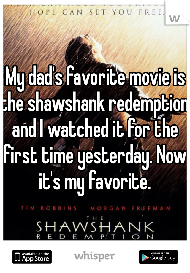 My dad's favorite movie is the shawshank redemption and I watched it for the first time yesterday. Now it's my favorite.
