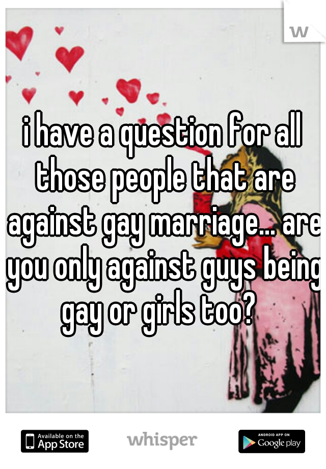 i have a question for all those people that are against gay marriage... are you only against guys being gay or girls too?