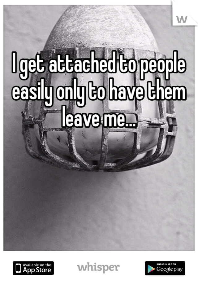 I get attached to people easily only to have them leave me...