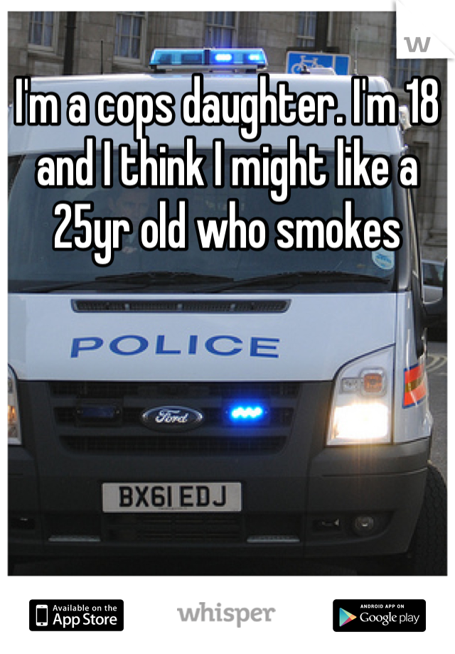 I'm a cops daughter. I'm 18 and I think I might like a 25yr old who smokes