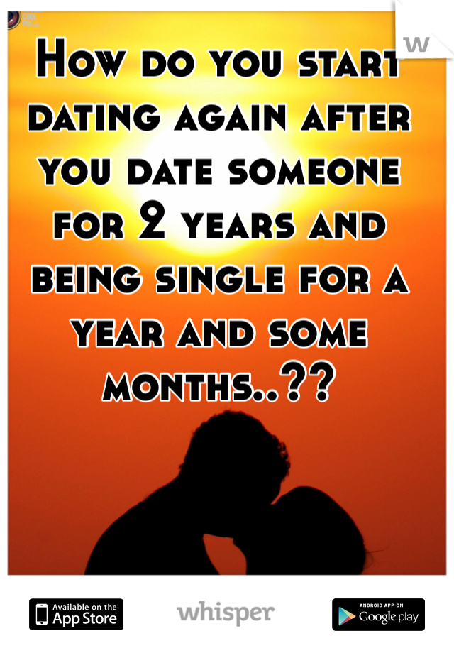 How do you start dating again after you date someone for 2 years and being single for a year and some months..??