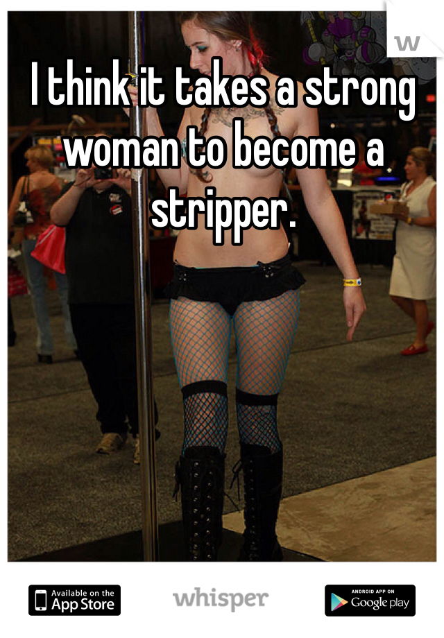 I think it takes a strong woman to become a stripper.