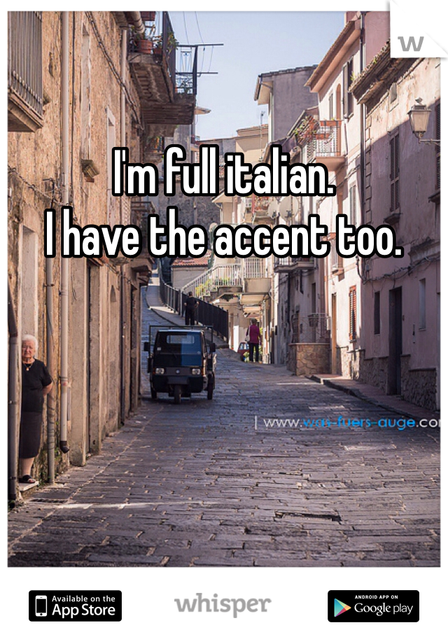 I'm full italian.  I have the accent too.