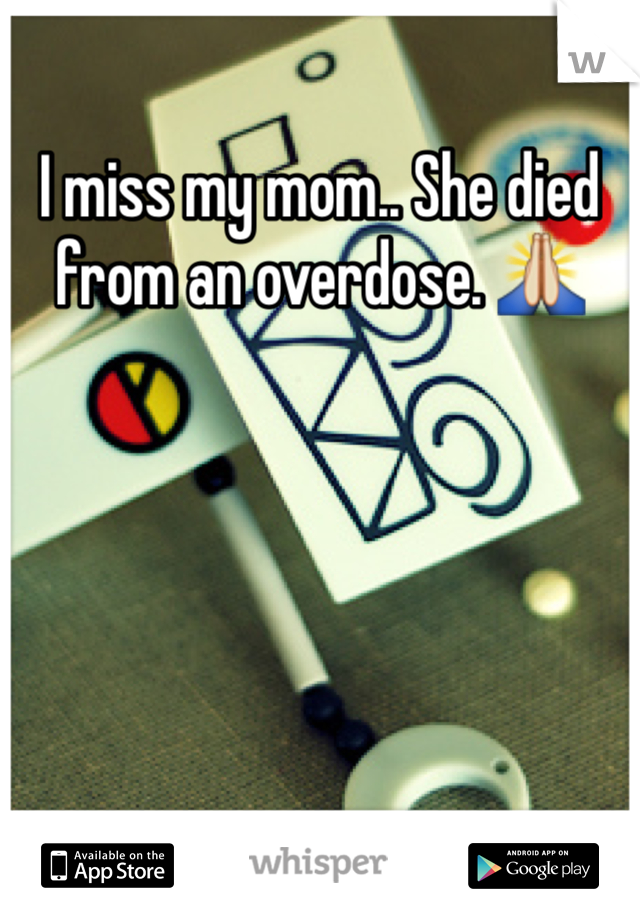 I miss my mom.. She died from an overdose. 🙏