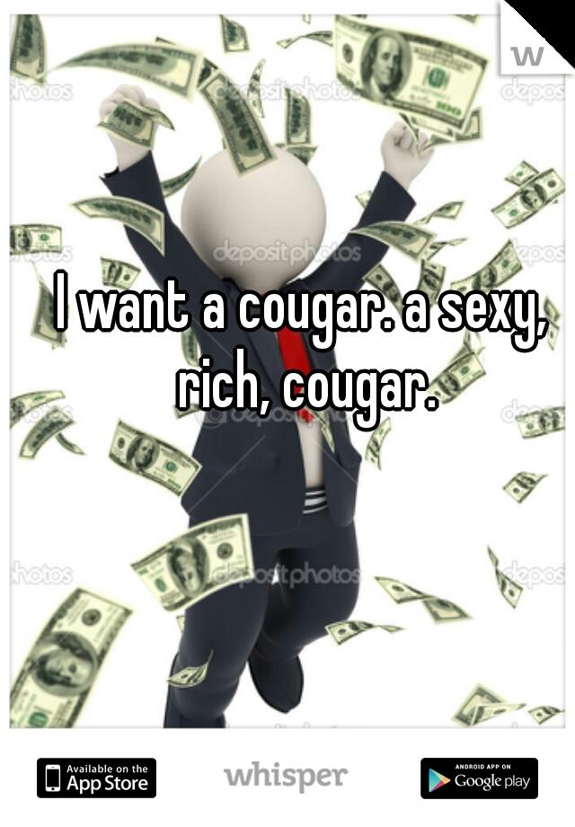 I want a cougar. a sexy, rich, cougar.