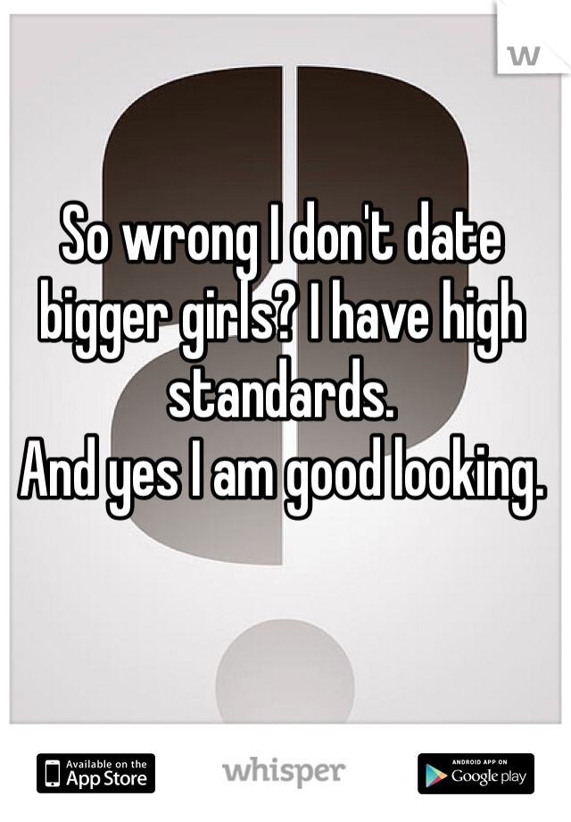 So wrong I don't date bigger girls? I have high standards.  And yes I am good looking.