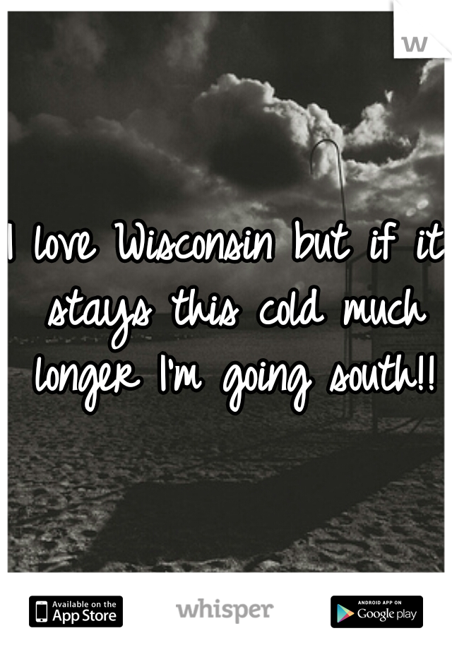 I love Wisconsin but if it stays this cold much longer I'm going south!!