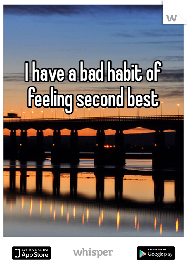 I have a bad habit of feeling second best