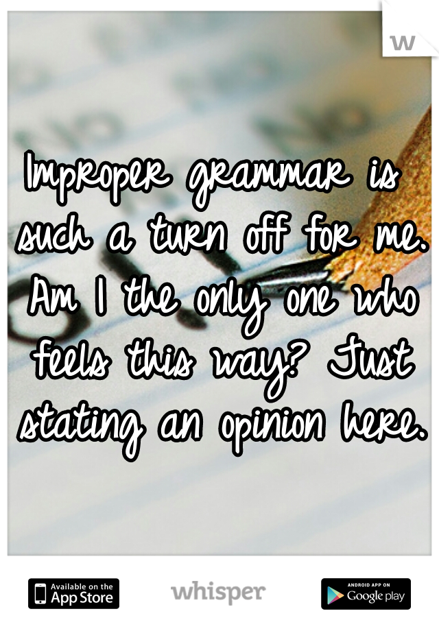 Improper grammar is such a turn off for me. Am I the only one who feels this way? Just stating an opinion here.