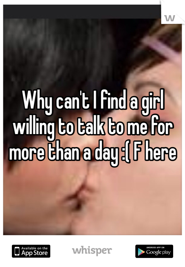 Why can't I find a girl willing to talk to me for more than a day :( F here