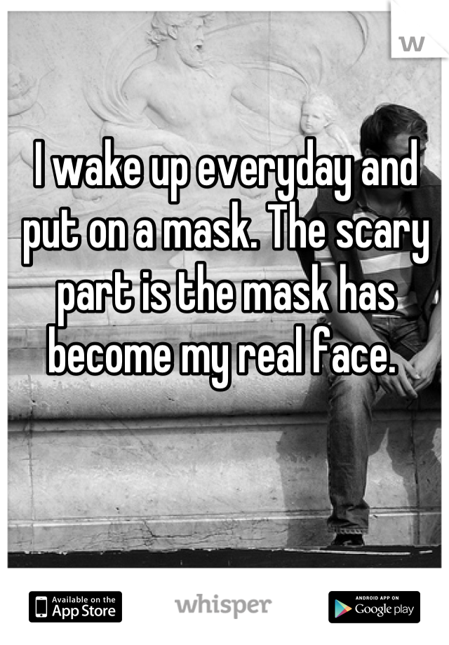 I wake up everyday and put on a mask. The scary part is the mask has become my real face.