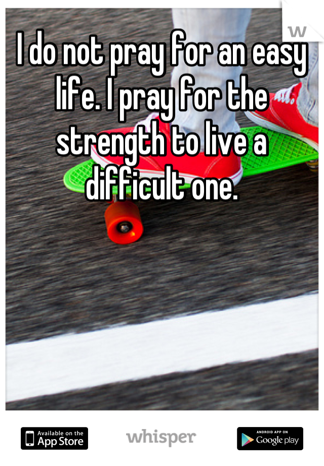 I do not pray for an easy life. I pray for the strength to live a difficult one.