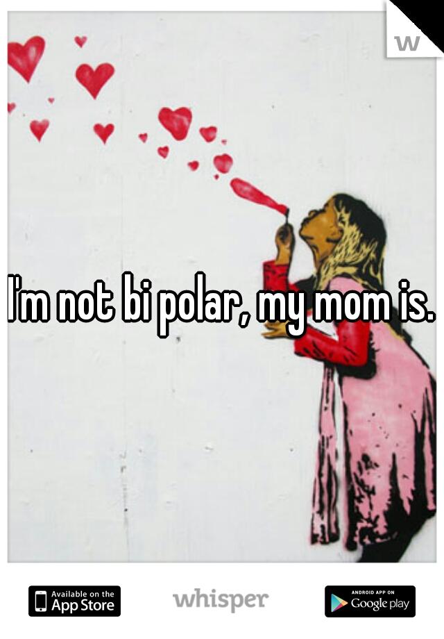 I'm not bi polar, my mom is.