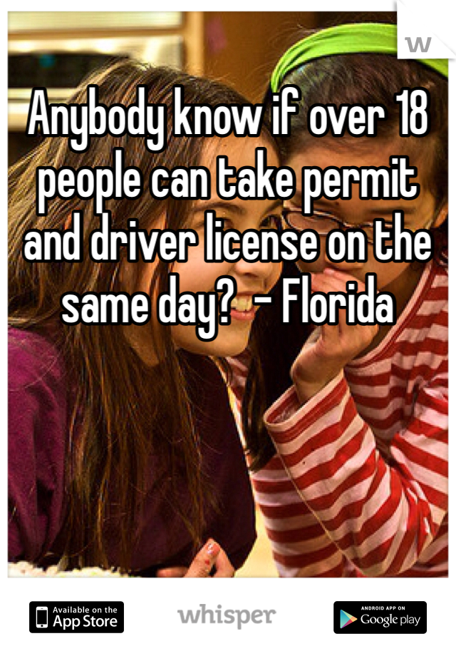 Anybody know if over 18 people can take permit and driver license on the same day?  - Florida