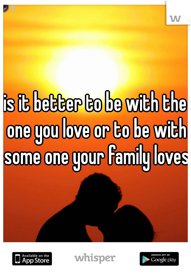 is it better to be with the one you love or to be with some one your family loves