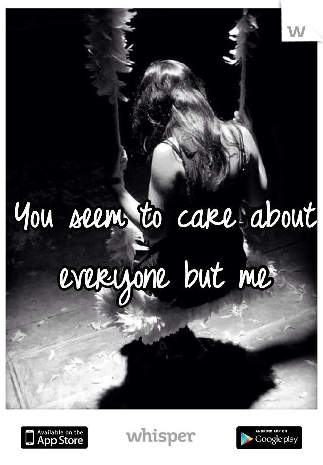 You seem to care about everyone but me