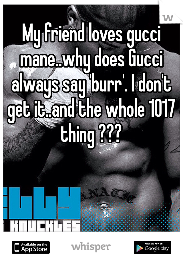 My friend loves gucci mane..why does Gucci always say 'burr'. I don't get it..and the whole 1017 thing ???
