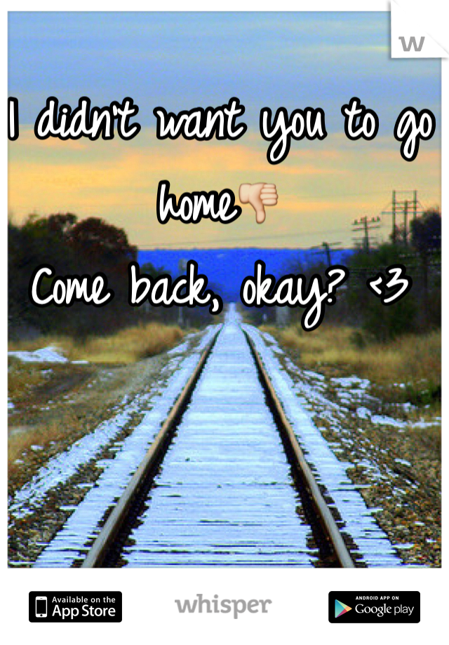 I didn't want you to go home👎 Come back, okay? <3