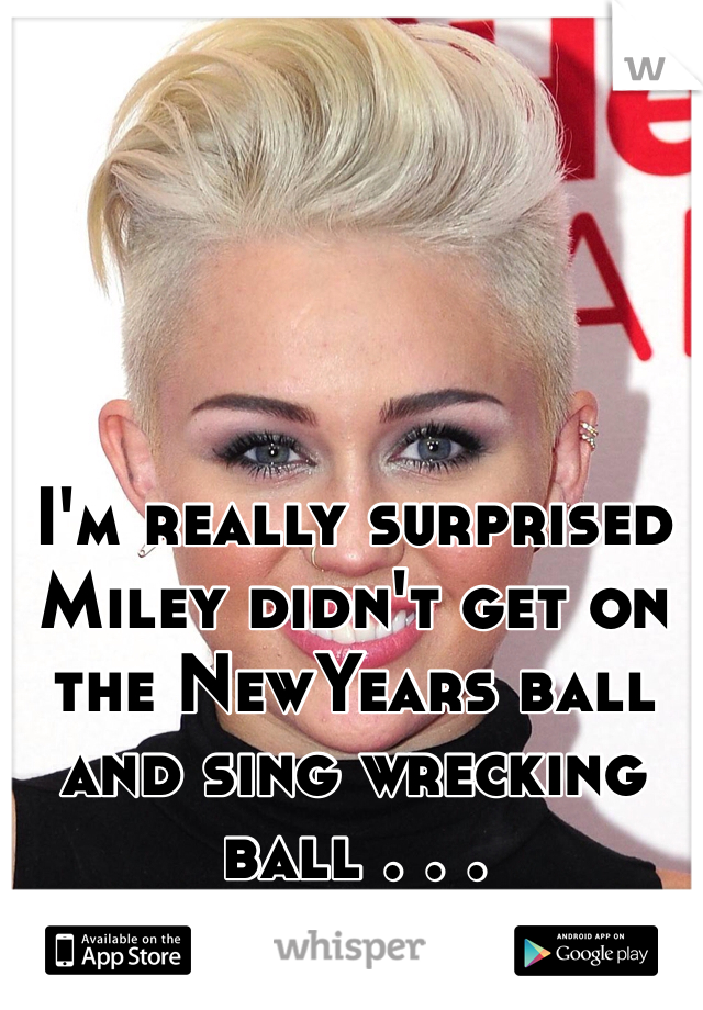 I'm really surprised Miley didn't get on the NewYears ball and sing wrecking ball . . .