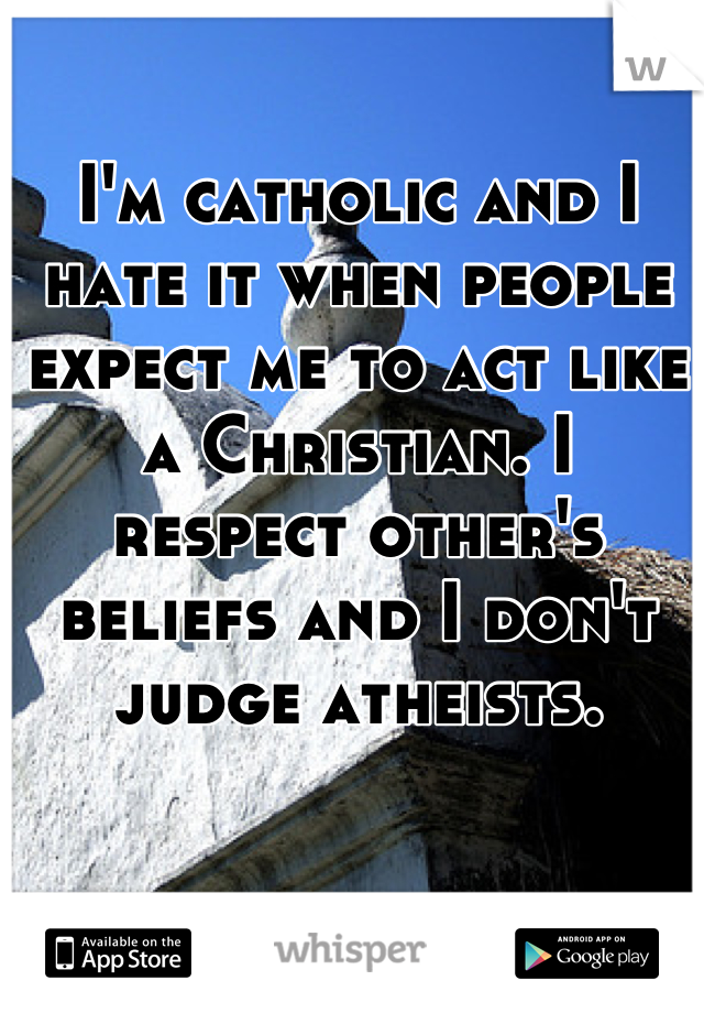 I'm catholic and I hate it when people expect me to act like a Christian. I respect other's beliefs and I don't judge atheists.