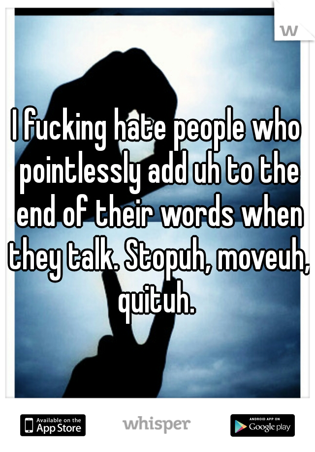 I fucking hate people who pointlessly add uh to the end of their words when they talk. Stopuh, moveuh, quituh.