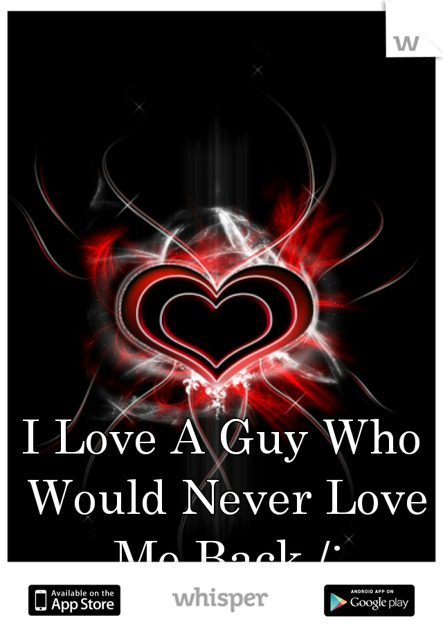 I Love A Guy Who Would Never Love Me Back /: