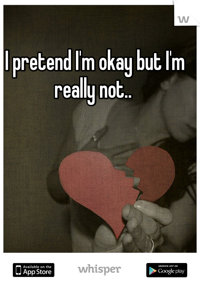 I pretend I'm okay but I'm really not..