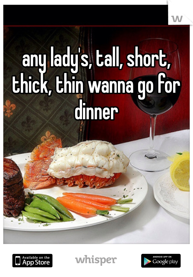 any lady's, tall, short, thick, thin wanna go for dinner