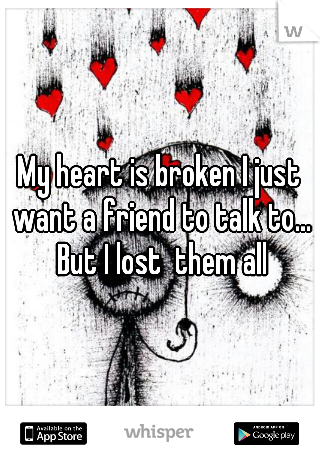 My heart is broken I just want a friend to talk to... But I lost  them all