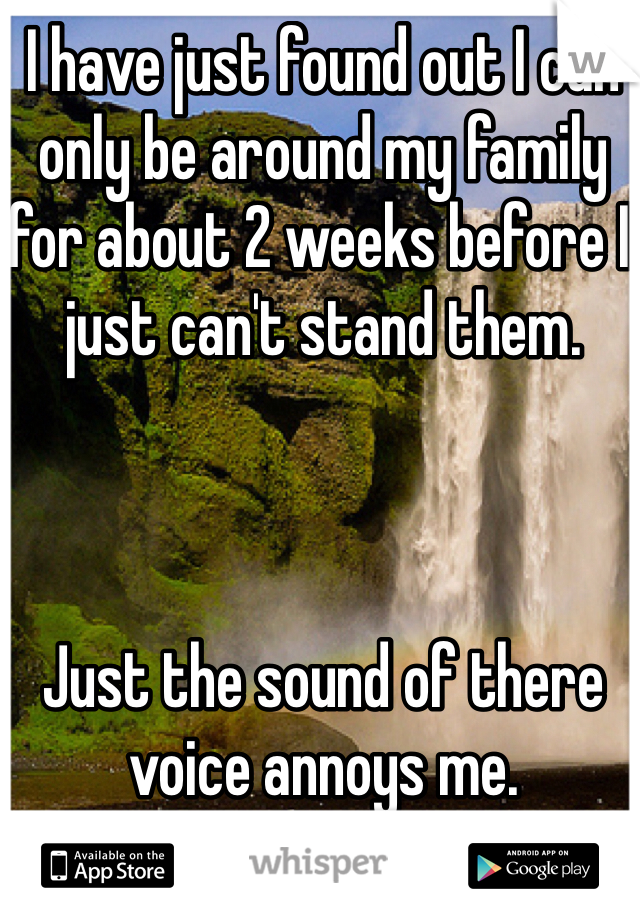I have just found out I can only be around my family for about 2 weeks before I just can't stand them.     Just the sound of there voice annoys me.