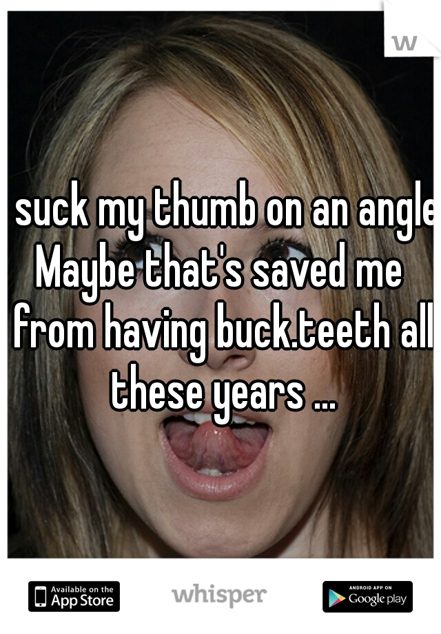 I suck my thumb on an angle Maybe that's saved me from having buck.teeth all these years ...